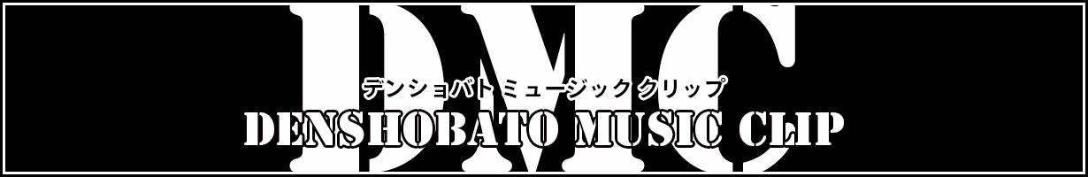 【DMC】デンショバト・ミュージック・クリップ